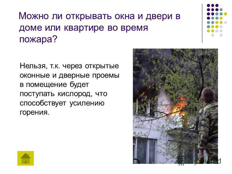 Можно ли открывать окна и двери в доме или квартире во время пожара? Нельзя, т.к. через открытые оконные и дверные проемы в помещение будет поступать кислород, что способствует усилению горения.