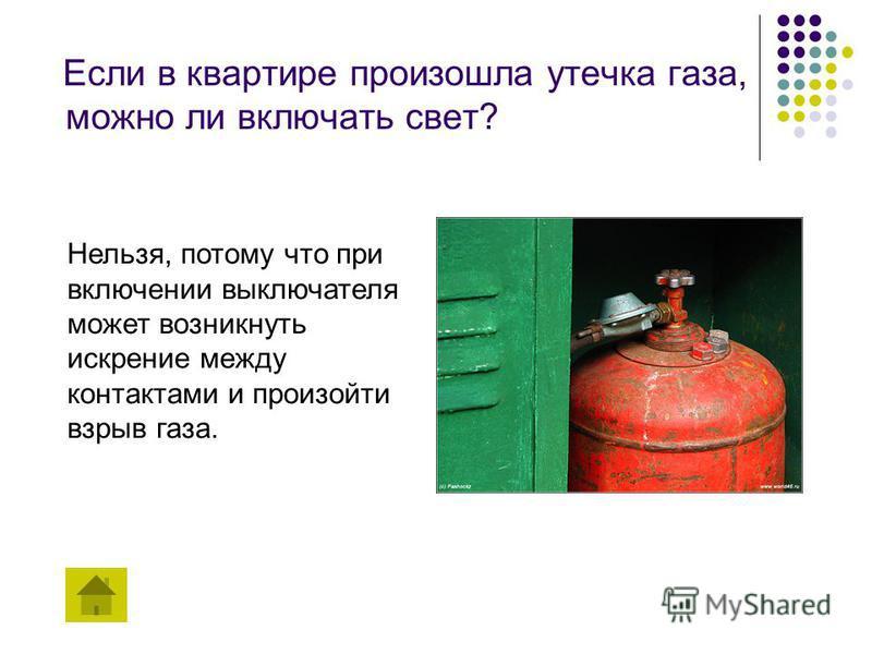 Если в квартире произошла утечка газа, можно ли включать свет? Нельзя, потому что при включении выключателя может возникнуть искрение между контактами и произойти взрыв газа.