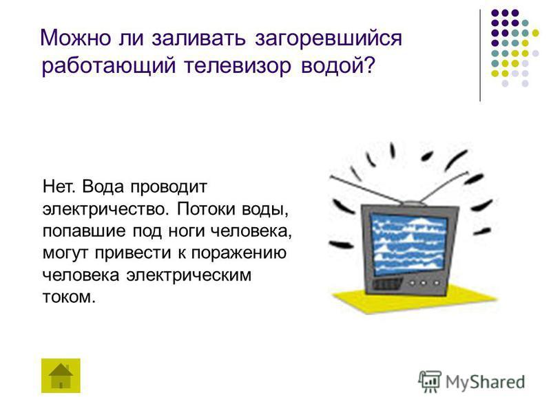 Можно ли заливать загоревшийся работающий телевизор водой? Нет. Вода проводит электричество. Потоки воды, попавшие под ноги человека, могут привести к поражению человека электрическим током.