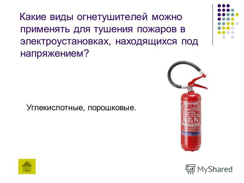 Какие виды огнетушителей можно применять для тушения пожаров в электроустановках, находящихся под напряжением? Углекислотные, порошковые.