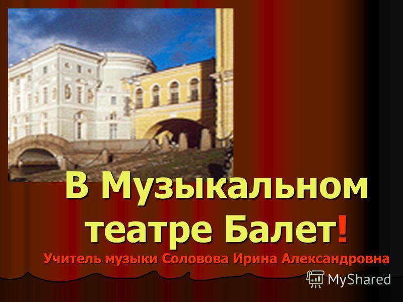 В Музыкальном театре Балет! Учитель музыки Соловова Ирина Александровна