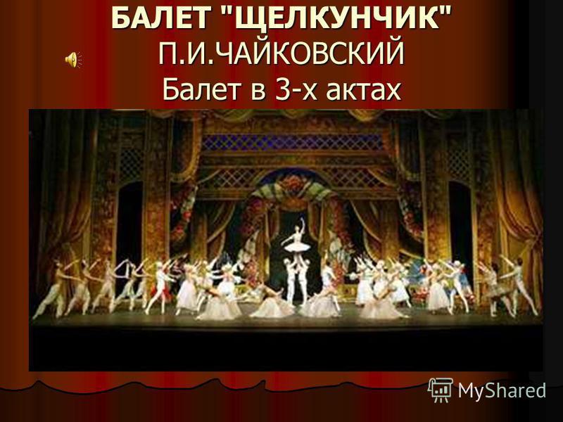БАЛЕТ ЩЕЛКУНЧИК П.И.ЧАЙКОВСКИЙ Балет в 3-х актах