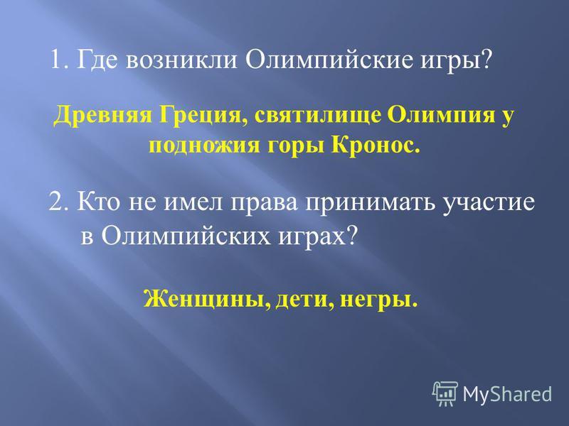 1. Где возникли Олимпийские игры ? Древняя Греция, святилище Олимпия у подножия горы Кронос. 2. Кто не имел права принимать участие в Олимпийских играх? Женщины, дети, негры.
