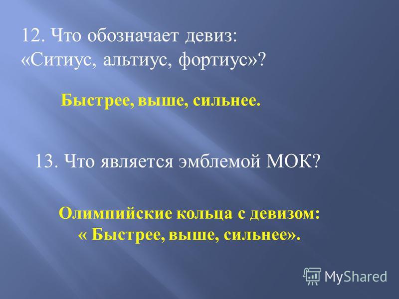12. Что обозначает девиз: «Ситиус, альтиус, фортиус»? Быстрее, выше, сильнее. 13. Что является эмблемой МОК? Олимпийские кольца с девизом: « Быстрее, выше, сильнее».