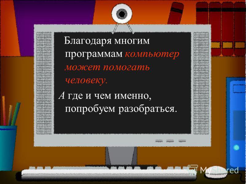 Благодаря многим программам компьютер может помогать человеку. А где и чем именно, попробуем разобраться.