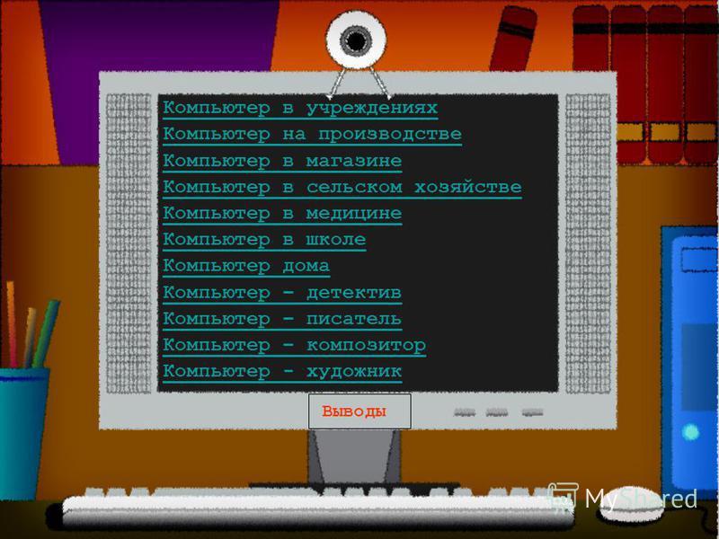 Компьютер в учреждениях Компьютер на производстве Компьютер в магазине Компьютер в сельском хозяйстве Компьютер в медицине Компьютер в школе Компьютер дома Компьютер – детектив Компьютер – писатель Компьютер – композитор Компьютер - художник Выводы