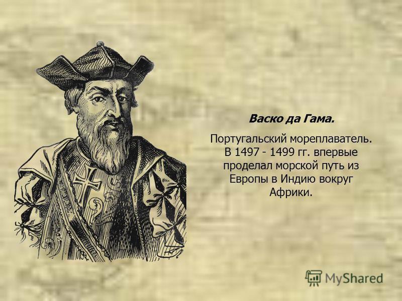 Васко да Гама. Португальский мореплаватель. В 1497 - 1499 гг. впервые проделал морской путь из Европы в Индию вокруг Африки.