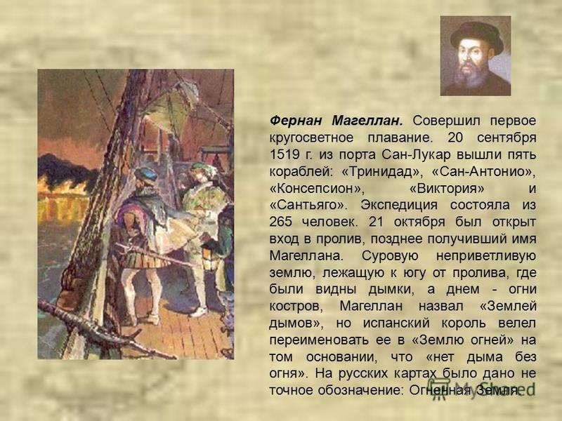 Фернан Магеллан. Совершил первое кругосветное плавание. 20 сентября 1519 г. из порта Сан-Лукар вышли пять кораблей: «Тринидад», «Сан-Антонио», «Консепсион», «Виктория» и «Сантьяго». Экспедиция состояла из 265 человек. 21 октября был открыт вход в про