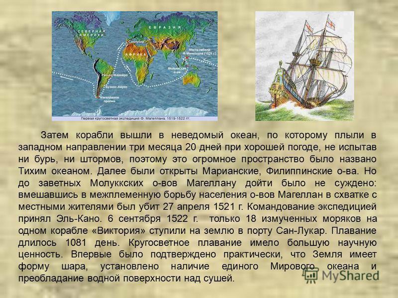 Затем корабли вышли в неведомый океан, по которому плыли в западном направлении три месяца 20 дней при хорошей погоде, не испытав ни бурь, ни штормов, поэтому это огромное пространство было названо Тихим океаном. Далее были открыты Марианские, Филипп