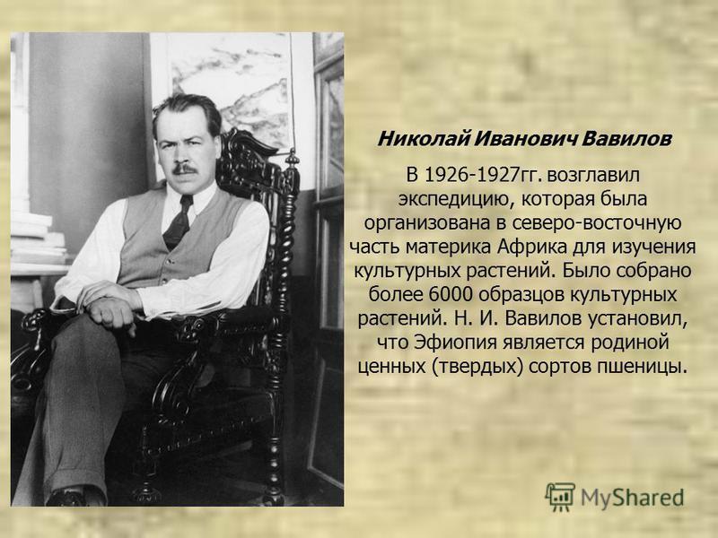 Николай Иванович Вавилов В 1926-1927 гг. возглавил экспедицию, которая была организована в северо-восточную часть материка Африка для изучения культурных растений. Было собрано более 6000 образцов культурных растений. Н. И. Вавилов установил, что Эфи