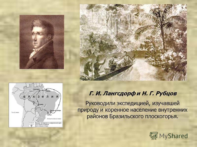 Г. И. Лангсдорф и Н. Г. Рубцов Руководили экспедицией, изучавшей природу и коренное население внутренних районов Бразильского плоскогорья.