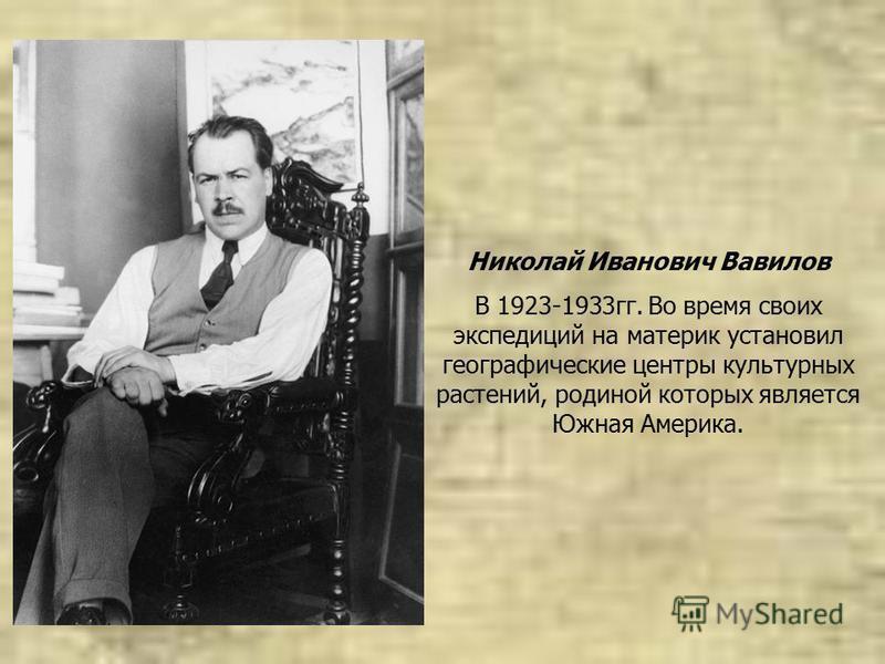 Николай Иванович Вавилов В 1923-1933 гг. Во время своих экспедиций на материк установил географические центры культурных растений, родиной которых является Южная Америка.