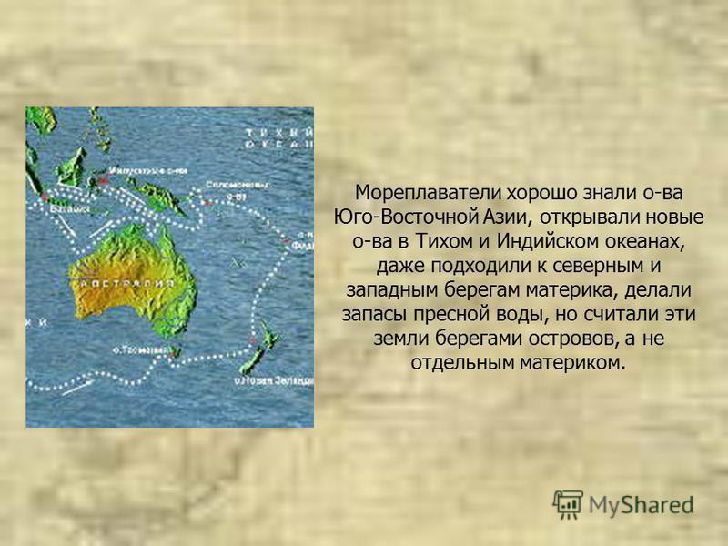 Мореплаватели хорошо знали о-ва Юго-Восточной Азии, открывали новые о-ва в Тихом и Индийском океанах, даже подходили к северным и западным берегам материка, делали запасы пресной воды, но считали эти земли берегами островов, а не отдельным материком.