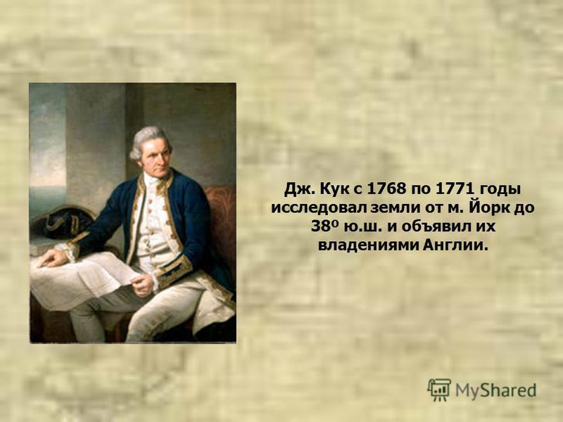Дж. Кук с 1768 по 1771 годы исследовал земли от м. Йорк до 38º ю.ш. и объявил их владениями Англии.