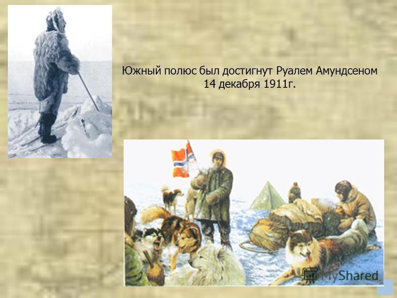 Южный полюс был достигнут Руалем Амундсеном 14 декабря 1911 г.