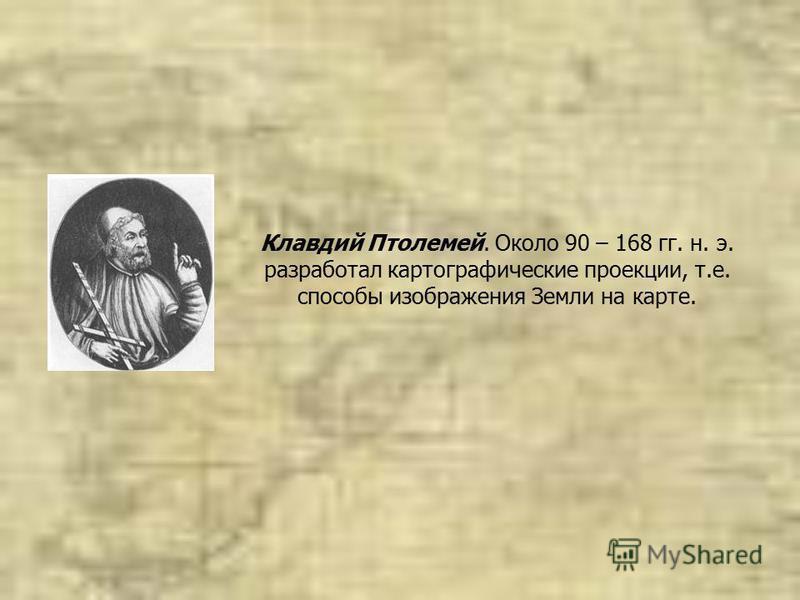 Клавдий Птолемей. Около 90 – 168 гг. н. э. разработал картографические проекции, т.е. способы изображения Земли на карте.