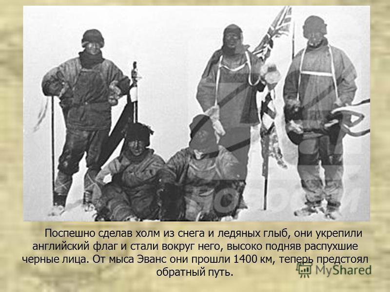 Поспешно сделав холм из снега и ледяных глыб, они укрепили английский флаг и стали вокруг него, высоко подняв распухшие черные лица. От мыса Эванс они прошли 1400 км, теперь предстоял обратный путь.