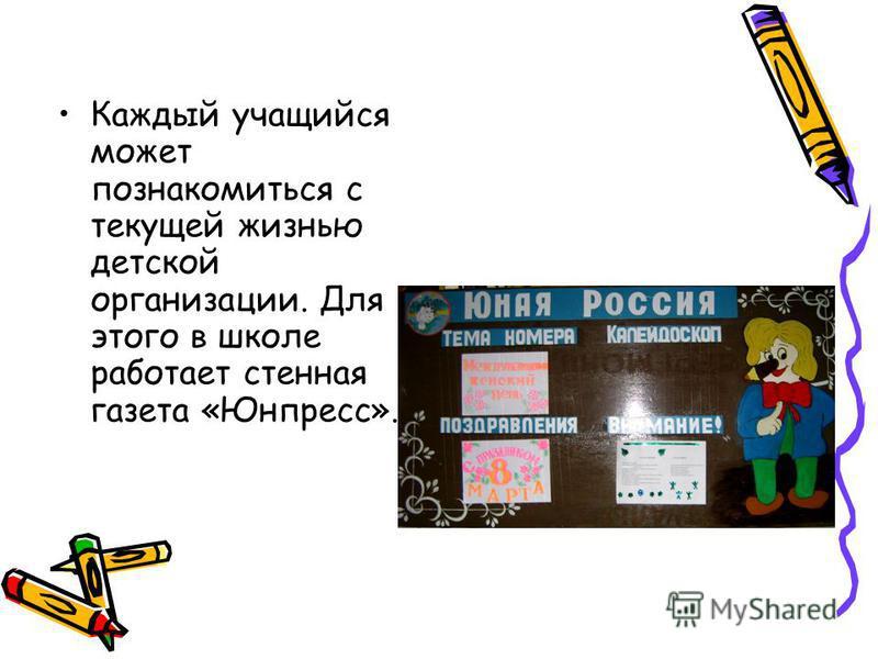 Каждый учащийся может познакомиться с текущей жизнью детской организациии. Для этого в школе работает стенная газета «Юнпресс».