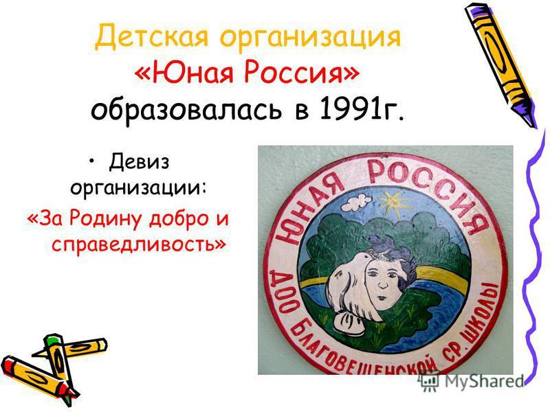 Детская организациия «Юная Россия» образовалась в 1991 г. Девиз организациии: «За Родину добро и справедливость»