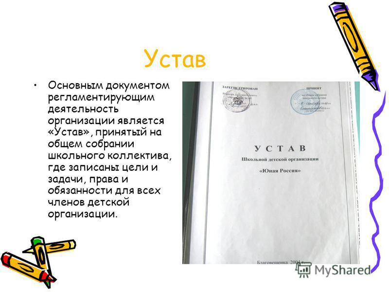 Устав Основным документом регламентирующим деятельность организациии является «Устав», принятый на общем собрании школьного коллектива, где записаны цели и задачи, права и обязанности для всех членов детской организациии.