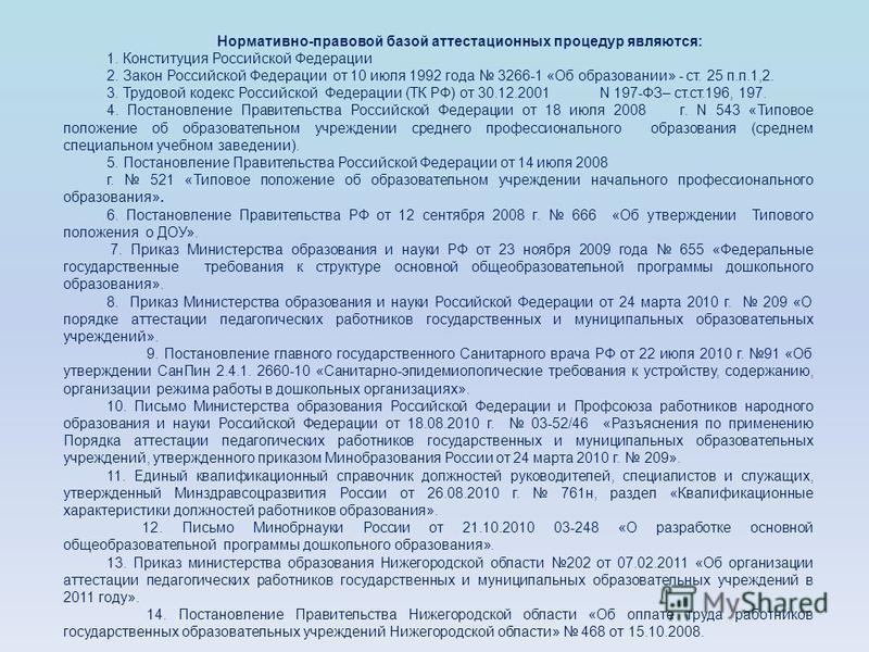 Нормативно-правовой базой аттестационных процедур являются: 1. Конституция Российской Федерации 2. Закон Российской Федерации от 10 июля 1992 года 3266-1 «Об образовании» - ст. 25 п.п.1,2. 3. Трудовой кодекс Российской Федерации (ТК РФ) от 30.12.2001
