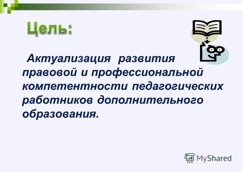 Актуализация развития правовой и профессиональной компетентности педагогических работников дополнительного образования.