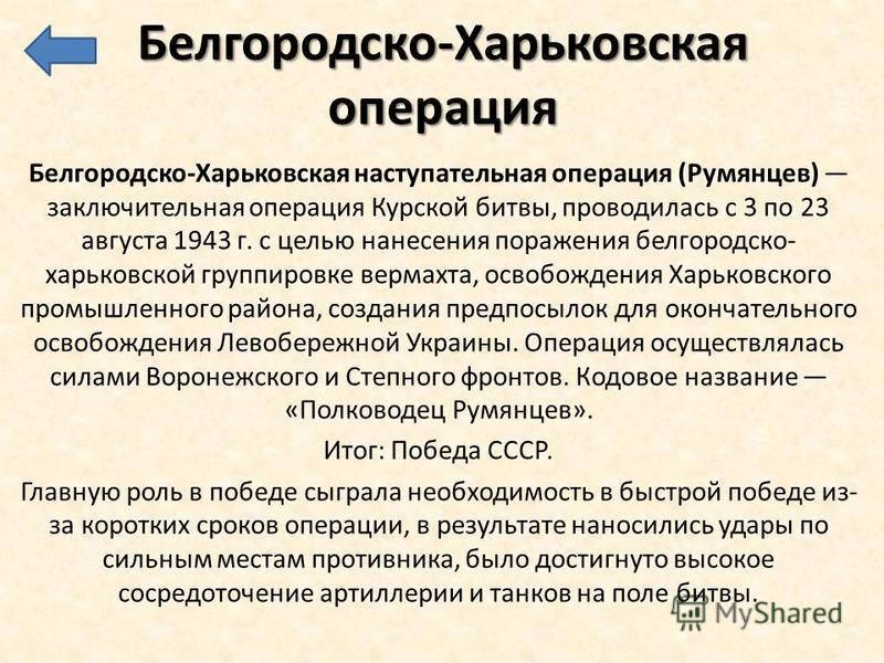 Белгородско-Харьковская операция Белгородско-Харьковская наступательная операция (Румянцев) заключительная операция Курской битвы, проводилась с 3 по 23 августа 1943 г. с целью нанесения поражения белгородско- харьковской группировке вермахта, освобо