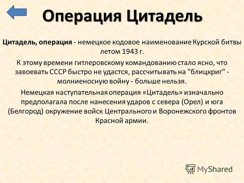 Операция Цитадель Цитадель, операция - немецкое кодовое наименование Курской битвы летом 1943 г. К этому времени гитлеровскому командованию стало ясно, что завоевать СССР быстро не удастся, рассчитывать на
