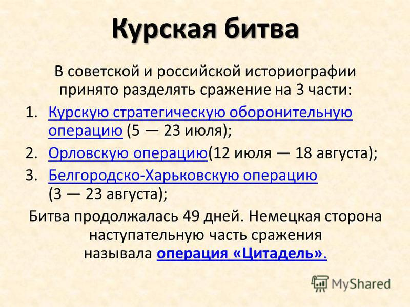 Курская битва В советской и российской историографии принято разделять сражение на 3 части: 1. Курскую стратегическую оборонительную операцию (5 23 июля);Курскую стратегическую оборонительную операцию 2. Орловскую операцию(12 июля 18 августа); Орловс