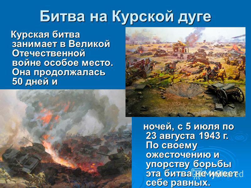 Битва на Курской дуге Курская битва занимает в Великой Отечественной войне особое место. Она продолжалась 50 дней и Курская битва занимает в Великой Отечественной войне особое место. Она продолжалась 50 дней и ночей, с 5 июля по 23 августа 1943 г. По