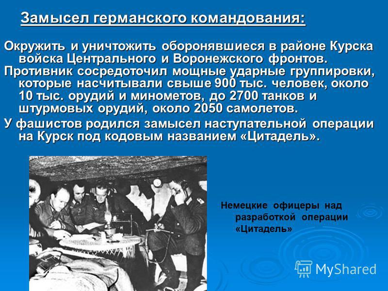 Замысел германского командования: Замысел германского командования: Окружить и уничтожить оборонявшиеся в районе Курска войска Центрального и Воронежского фронтов. Противник сосредоточил мощные ударные группировки, которые насчитывали свыше 900 тыс.