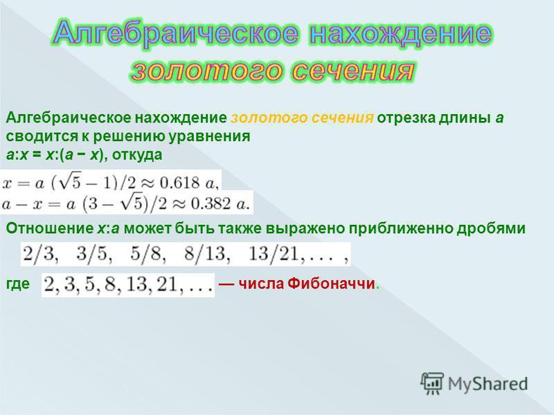 Алгебраическое нахождение золотого сечения отрезка длины a сводится к решению уравнения a:x = x:(a x), откуда Отношение x:a может быть также выражено приближенно дробями где числа Фибоначчи.