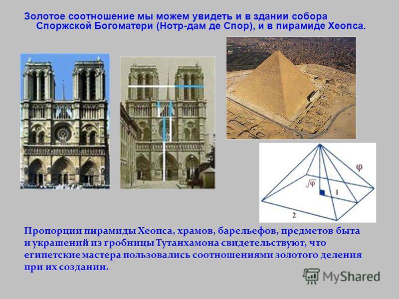 Золотое соотношение мы можем увидеть и в здании собора Споржской Богоматери (Нотр-дам де Спор), и в пирамиде Хеопса. Пропорции пирамиды Хеопса, храмов, барельефов, предметов быта и украшений из гробницы Тутанхамона свидетельствуют, что египетские мас
