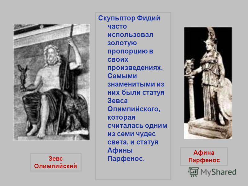Скульптор Фидий часто использовал золотую пропорцию в своих произведениях. Самыми знаменитыми из них были статуя Зевса Олимпийского, которая считалась одним из семи чудес света, и статуя Афины Парфенос. Зевс Олимпийский Афина Парфенос