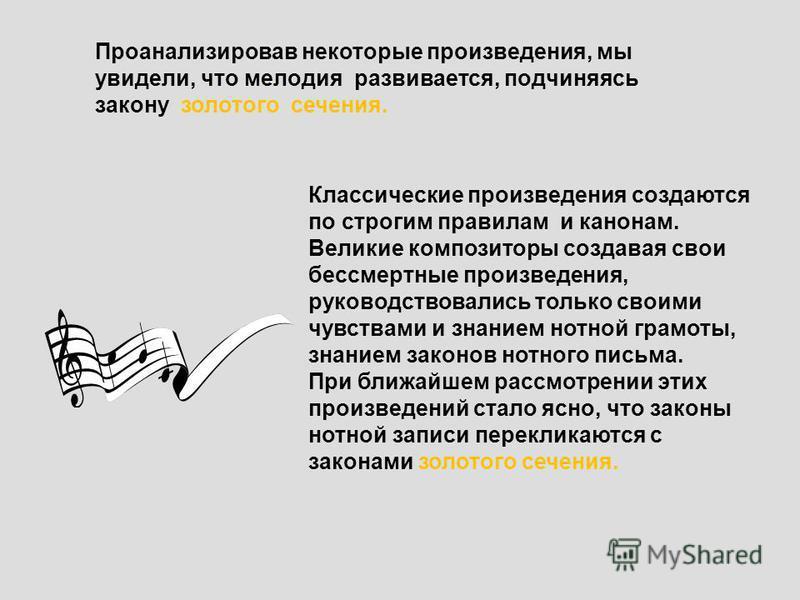 Проанализировав некоторые произведения, мы увидели, что мелодия развивается, подчиняясь закону золотого сечения. Классические произведения создаются по строгим правилам и канонам. Великие композиторы создавая свои бессмертные произведения, руководств