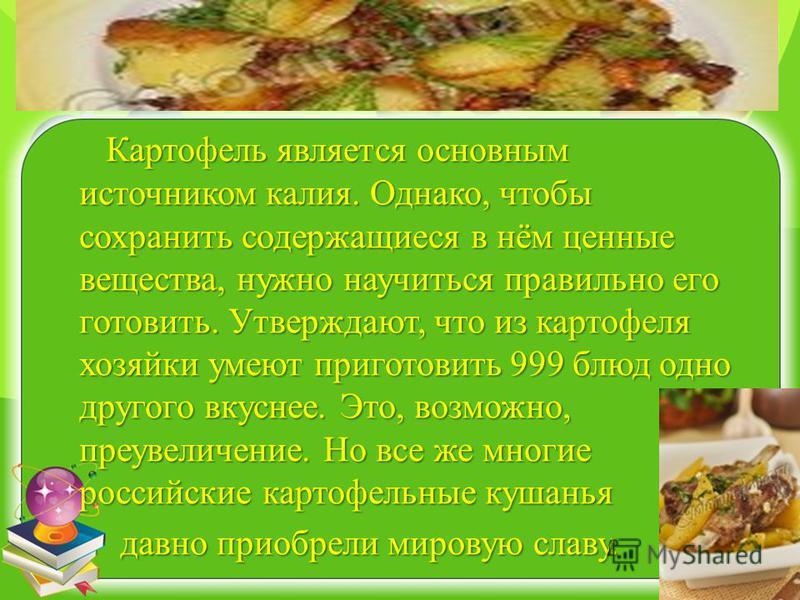 Картофель является основным источником калия. Однако, чтобы сохранить содержащиеся в нём ценные вещества, нужно научиться правильно его готовить. Утверждают, что из картофеля хозяйки умеют приготовить 999 блюд одно другого вкуснее. Это, возможно, пре