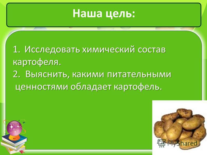 Наша цель: 1. Исследовать химический состав картофеля. 2. Выяснить, какими питательными ценностями обладает картофель. ценностями обладает картофель.