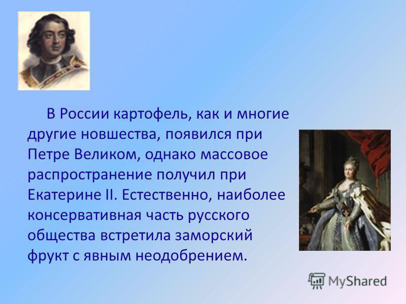 В России картофель, как и многие другие новшества, появился при Петре Великом, однако массовое распространение получил при Екатерине II. Естественно, наиболее консервативная часть русского общества встретила заморский фрукт с явным неодобрением.