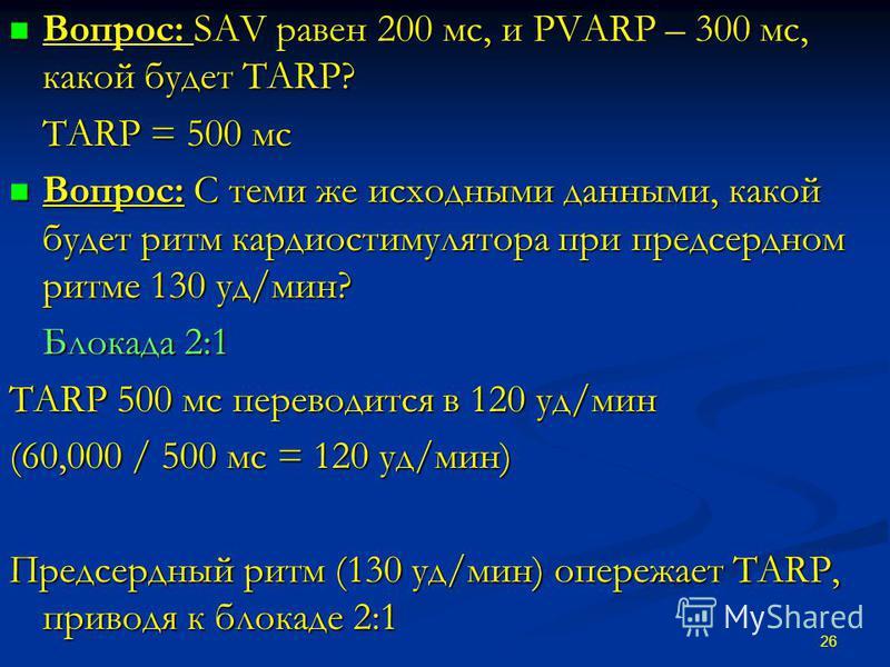 Вопрос: SAV равен 200 мс, и PVARP – 300 мс, какой будет TARP? Вопрос: SAV равен 200 мс, и PVARP – 300 мс, какой будет TARP? TARP = 500 мс Вопрос: С теми же исходными данными, какой будет ритм кардиостимулятора при предсердном ритме 130 уд/мин? Вопрос