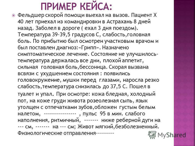 Фельдшер скорой помощи выехал на вызов. Пациент X 40 лет приехал из командировки в Астрахань 8 дней назад. Заболел в дороге ( ехал 3 дня поездом). Температура 39-39,5 градусов С, слабость,головная боль. По прибытию был осмотрен участковым врачом и бы