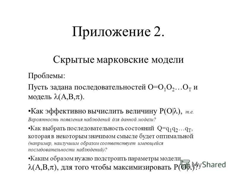 Приложение 2. Скрытые марковские модели Проблемы: Пусть задана последовательностей O=O 1 O 2 …O T и модель (A,B, ). Как эффективно вычислить величину P(O| ), т.е. Вероятность появления наблюдений для данной модели? Как выбрать последовательность сост