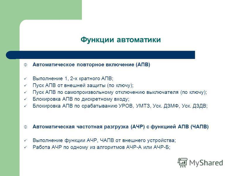 Автоматическое повторное включение (АПВ) Выполнение 1, 2-х кратного АПВ; Пуск АПВ от внешней защиты (по ключу); Пуск АПВ по самопроизвольному отключению выключателя (по ключу); Блокировка АПВ по дискретному входу; Блокировка АПВ по срабатыванию УРОВ,