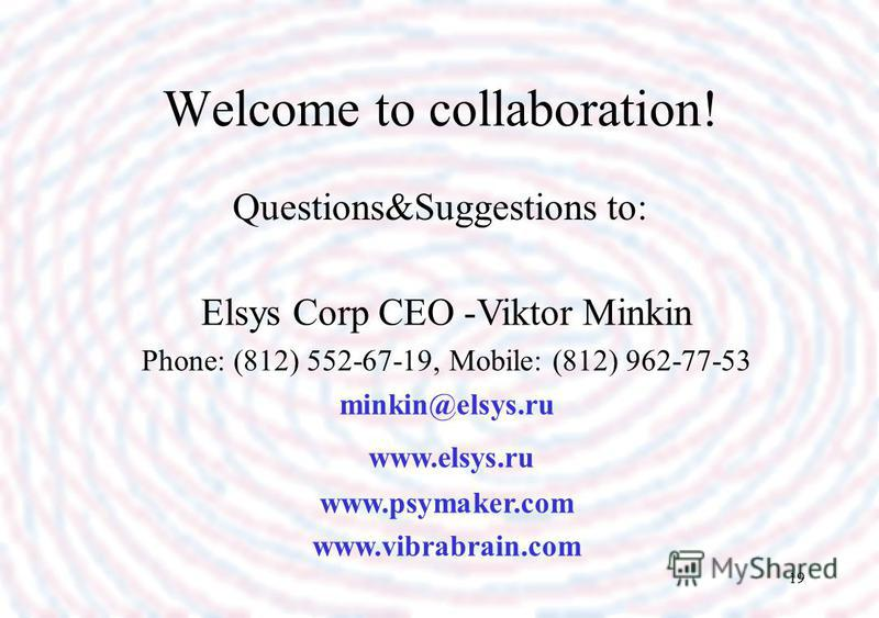 19 Welcome to collaboration! Questions&Suggestions to: Elsys Corp CEO -Viktor Minkin Phone: (812) 552-67-19, Mobile: (812) 962-77-53 minkin@elsys.ru www.elsys.ru www.psymaker.com www.vibrabrain.com