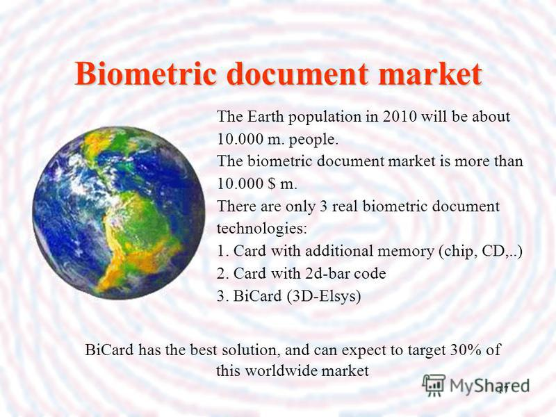 17 Biometric document market The Earth population in 2010 will be about 10.000 m. people. The biometric document market is more than 10.000 $ m. There are only 3 real biometric document technologies: 1. Card with additional memory (chip, CD,..) 2. Ca