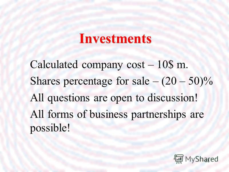 18 Investments Calculated company cost – 10$ m. Shares percentage for sale – (20 – 50)% All questions are open to discussion! All forms of business partnerships are possible!