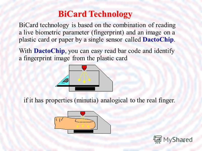 4 BiCard Technology BiCard technology is based on the combination of reading a live biometric parameter (fingerprint) and an image on a plastic card or paper by a single sensor called DactoChip. With DactoChip, you can easy read bar code and identify