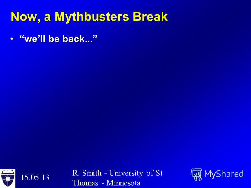 15.05.13 13 R. Smith - University of St Thomas - Minnesota Now, a Mythbusters Break well be back...well be back...