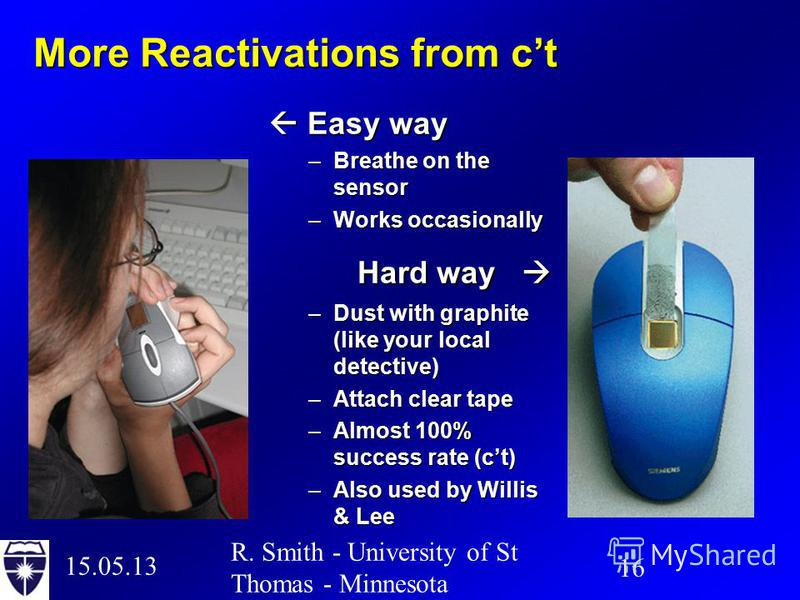 15.05.13 16 R. Smith - University of St Thomas - Minnesota More Reactivations from ct Easy way Easy way –Breathe on the sensor –Works occasionally Hard way Hard way –Dust with graphite (like your local detective) –Attach clear tape –Almost 100% succe