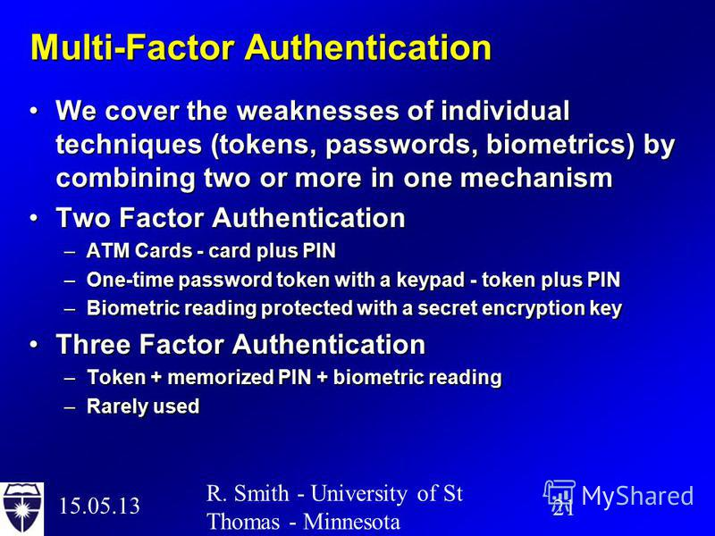 15.05.13 21 R. Smith - University of St Thomas - Minnesota Multi-Factor Authentication We cover the weaknesses of individual techniques (tokens, passwords, biometrics) by combining two or more in one mechanismWe cover the weaknesses of individual tec