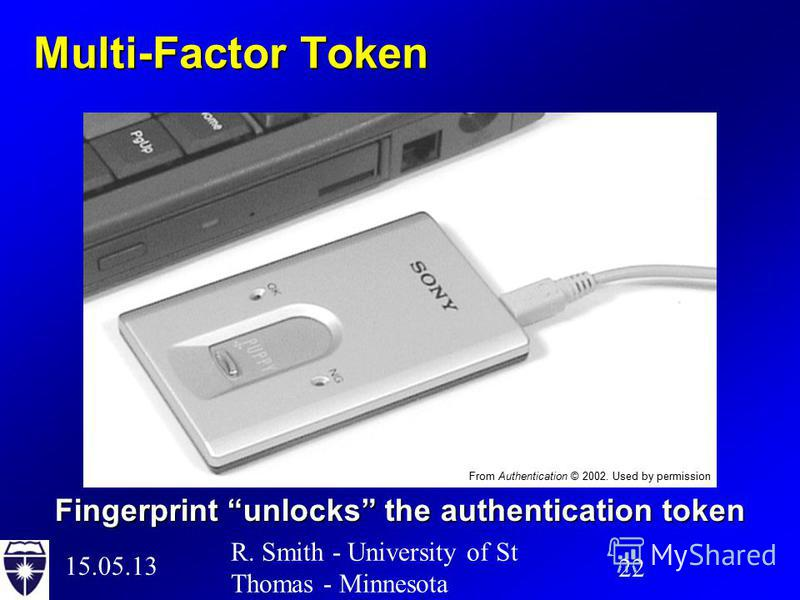 15.05.13 22 R. Smith - University of St Thomas - Minnesota Multi-Factor Token Fingerprint unlocks the authentication token From Authentication © 2002. Used by permission